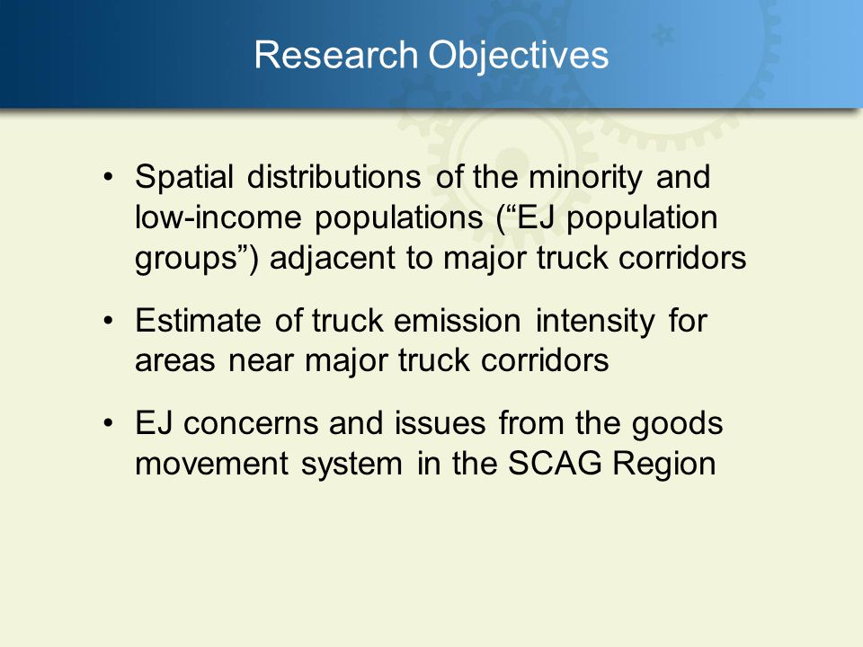 Research Objectives Spatial distributions of the minority and low-income populations (EJ population groups) adjacent to major truck corridors Estimate of truck emission intensity for areas near major truck corridors EJ concerns and issues from the goods movement system in the SCAG Region