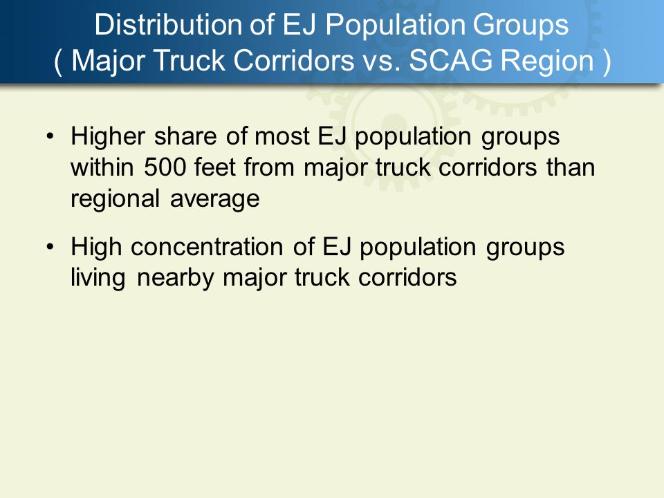 Distribution of EJ Population Groups ( Major Truck Corridors vs. SCAG Region ) Higher share of most EJ population groups within 500 feet from major tr
