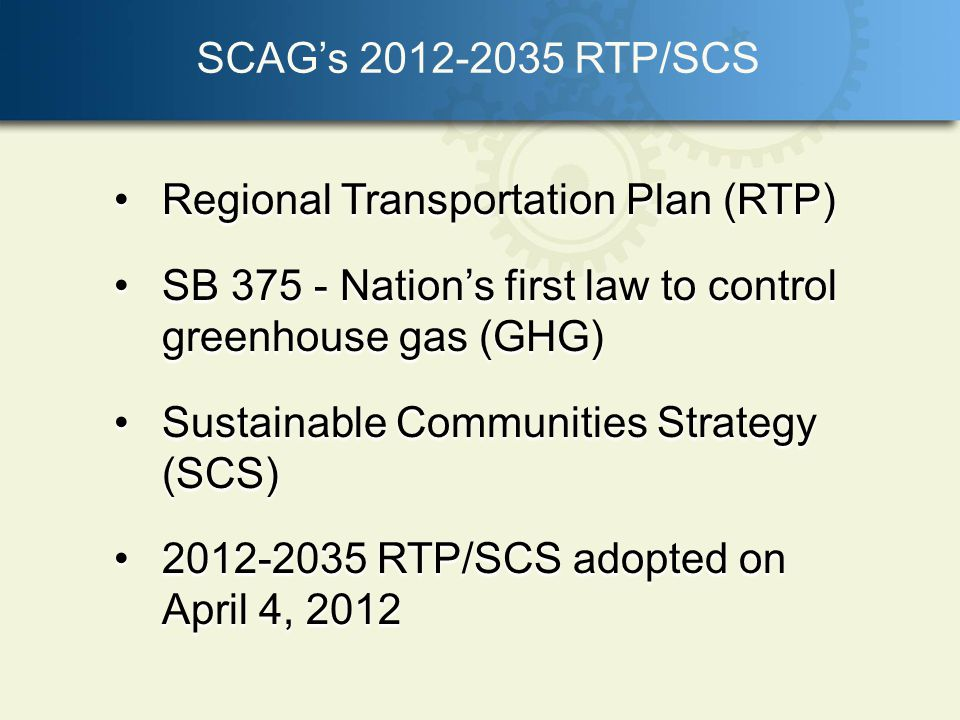 SCAGs 2012-2035 RTP/SCS Regional Transportation Plan (RTP)Regional Transportation Plan (RTP) SB 375 - Nations first law to control greenhouse gas (GHG)SB 375 - Nations first law to control greenhouse gas (GHG) Sustainable Communities Strategy (SCS)Sustainable Communities Strategy (SCS) 2012-2035 RTP/SCS adopted on April 4, 20122012-2035 RTP/SCS adopted on April 4, 2012