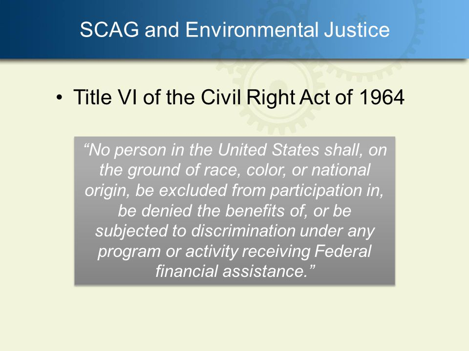SCAG and Environmental Justice Title VI of the Civil Right Act of 1964 No person in the United States shall, on the ground of race, color, or national origin, be excluded from participation in, be denied the benefits of, or be subjected to discrimination under any program or activity receiving Federal financial assistance.