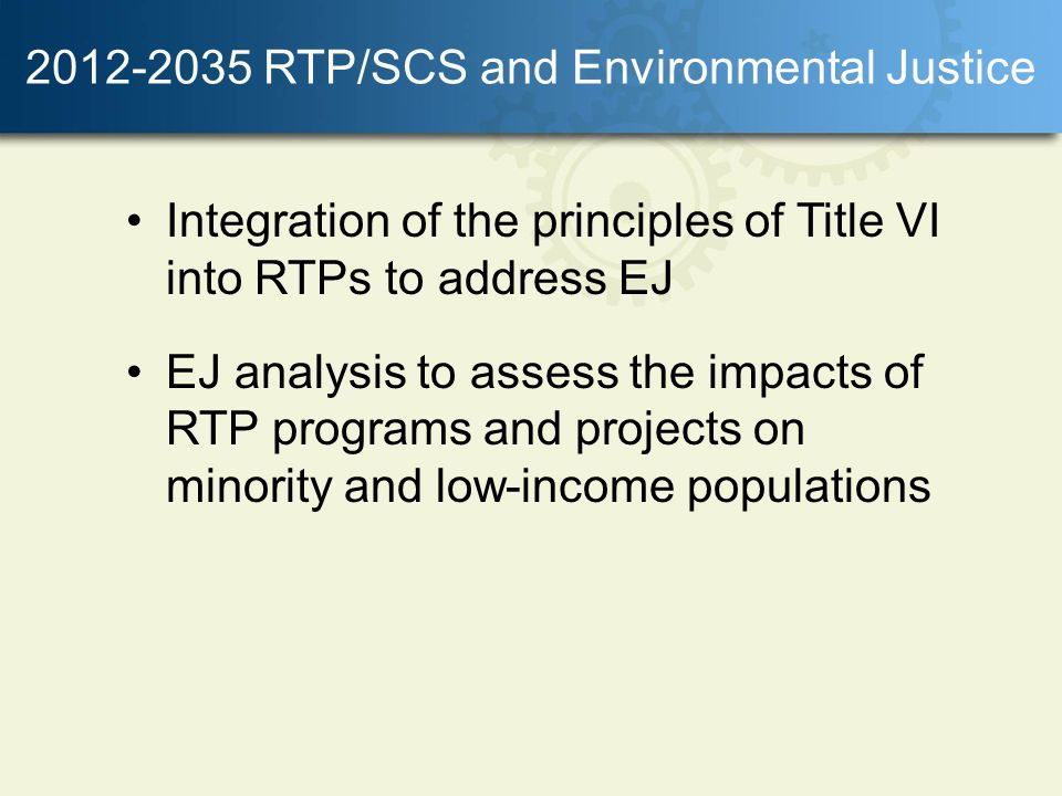 RTP/SCS and Environmental Justice Integration of the principles of Title VI into RTPs to address EJ EJ analysis to assess the impacts of RTP programs and projects on minority and low-income populations
