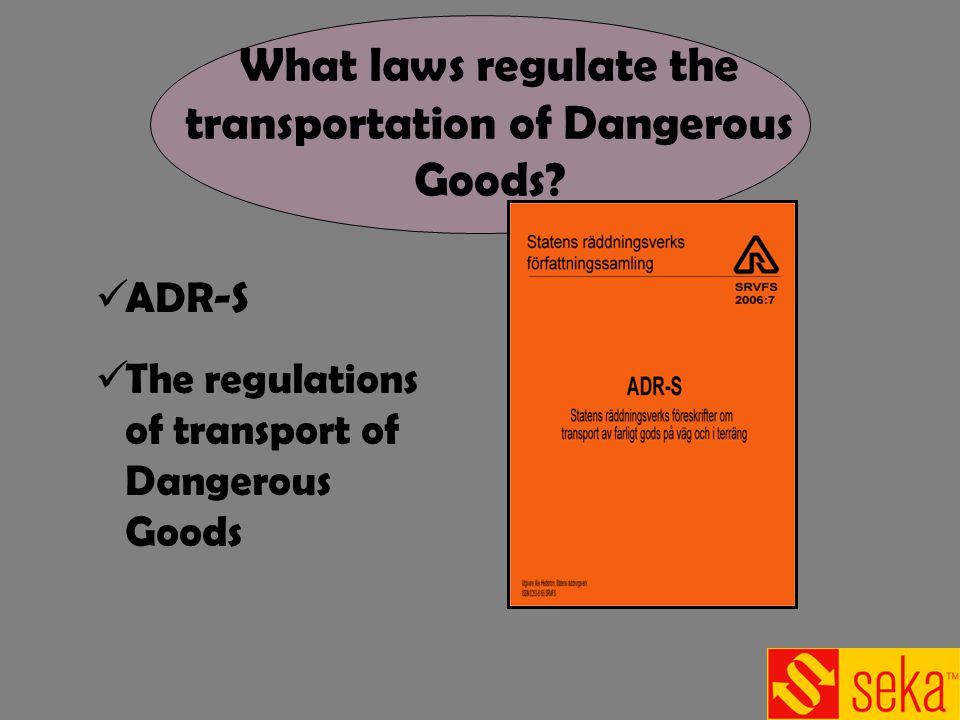 ADR-S The regulations of transport of Dangerous Goods What laws regulate the transportation of Dangerous Goods?