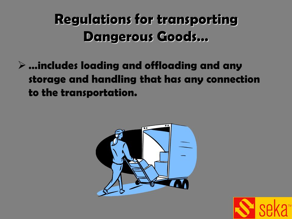 Regulations for transporting Dangerous Goods… …includes loading and offloading and any storage and handling that has any connection to the transportat