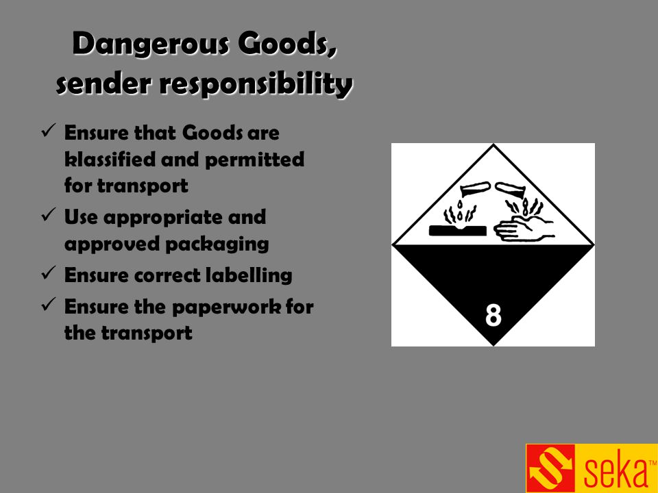 Dangerous Goods, sender responsibility Ensure that Goods are klassified and permitted for transport Use appropriate and approved packaging Ensure correct labelling Ensure the paperwork for the transport