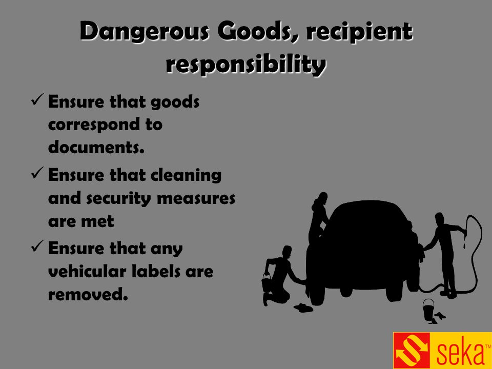 Dangerous Goods, recipient responsibility Ensure that goods correspond to documents. Ensure that cleaning and security measures are met Ensure that an