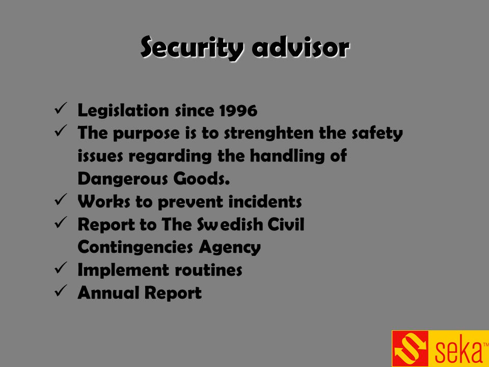 Security advisor Legislation since 1996 The purpose is to strenghten the safety issues regarding the handling of Dangerous Goods. Works to prevent inc