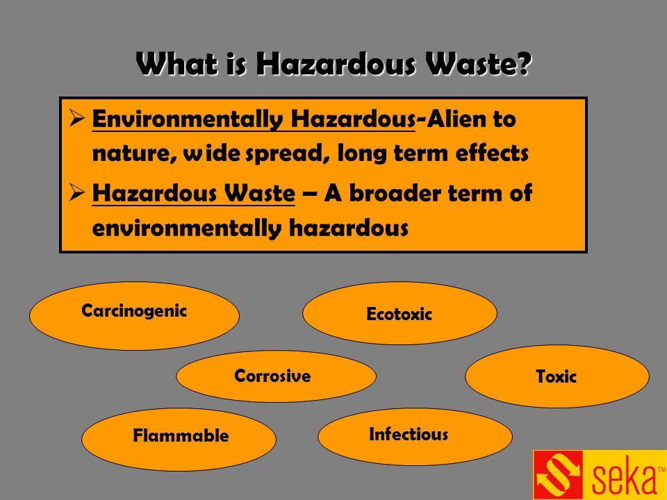 What is Hazardous Waste? Environmentally Hazardous-Alien to nature, wide spread, long term effects Hazardous Waste – A broader term of environmentally