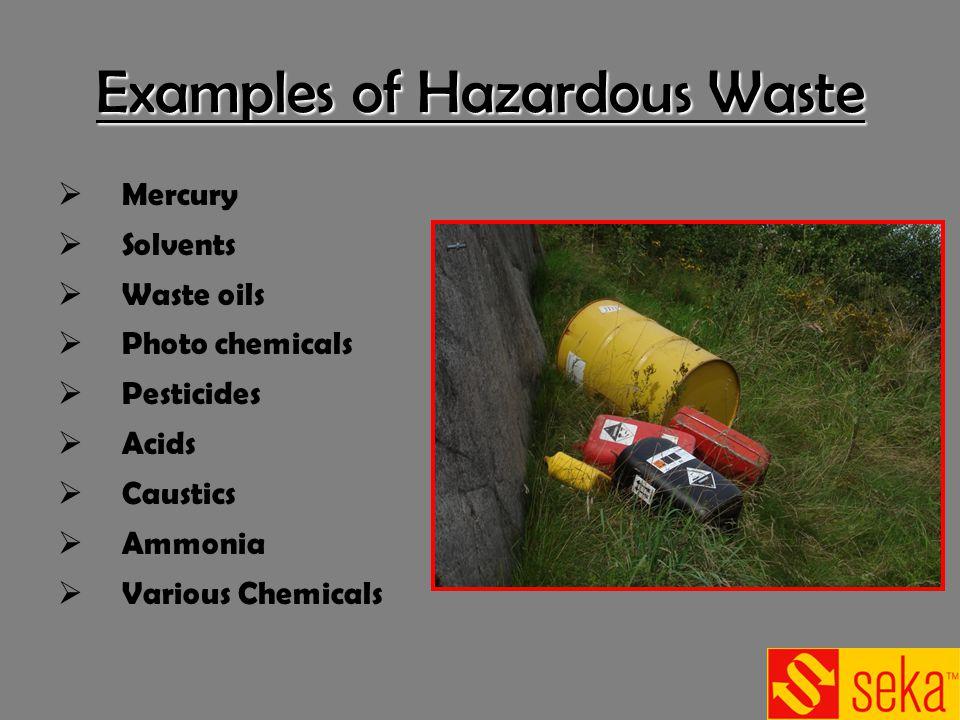 Examples of Hazardous Waste Mercury Solvents Waste oils Photo chemicals Pesticides Acids Caustics Ammonia Various Chemicals
