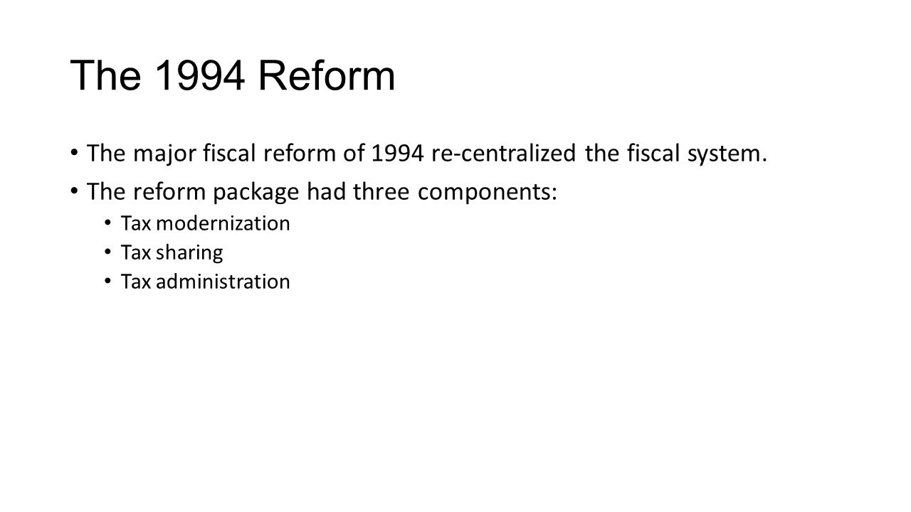 The 1994 Reform The major fiscal reform of 1994 re-centralized the fiscal system.