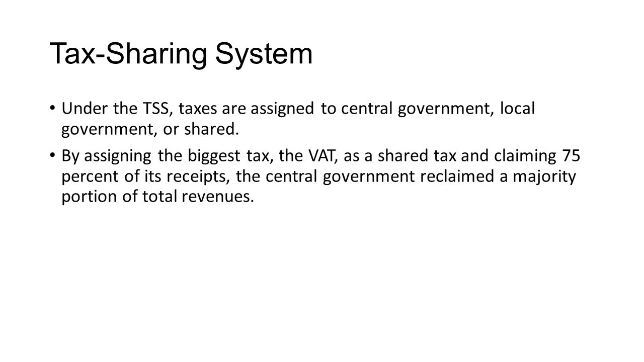 Tax-Sharing System Under the TSS, taxes are assigned to central government, local government, or shared.