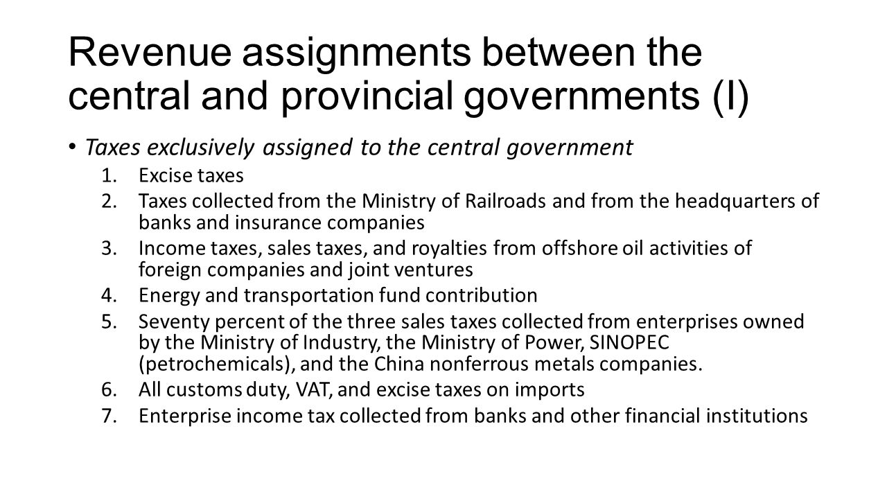 Revenue assignments between the central and provincial governments (I) Taxes exclusively assigned to the central government 1.Excise taxes 2.Taxes collected from the Ministry of Railroads and from the headquarters of banks and insurance companies 3.Income taxes, sales taxes, and royalties from offshore oil activities of foreign companies and joint ventures 4.Energy and transportation fund contribution 5.Seventy percent of the three sales taxes collected from enterprises owned by the Ministry of Industry, the Ministry of Power, SINOPEC (petrochemicals), and the China nonferrous metals companies.