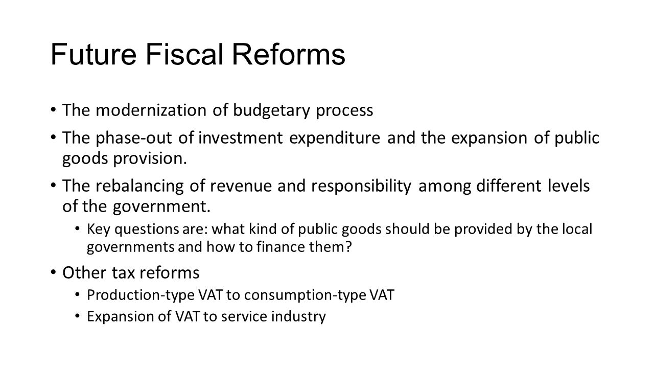 Future Fiscal Reforms The modernization of budgetary process The phase-out of investment expenditure and the expansion of public goods provision.