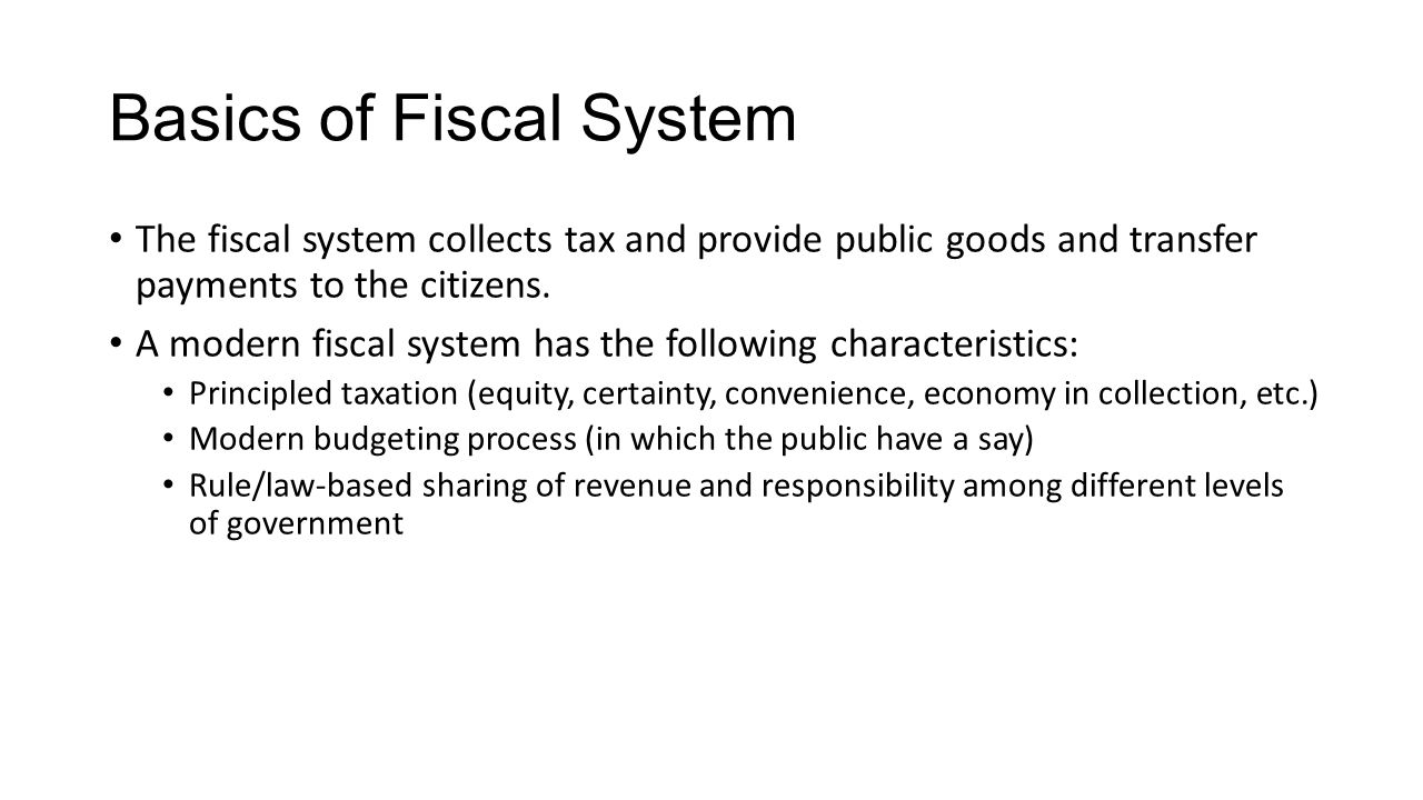 Basics of Fiscal System The fiscal system collects tax and provide public goods and transfer payments to the citizens.