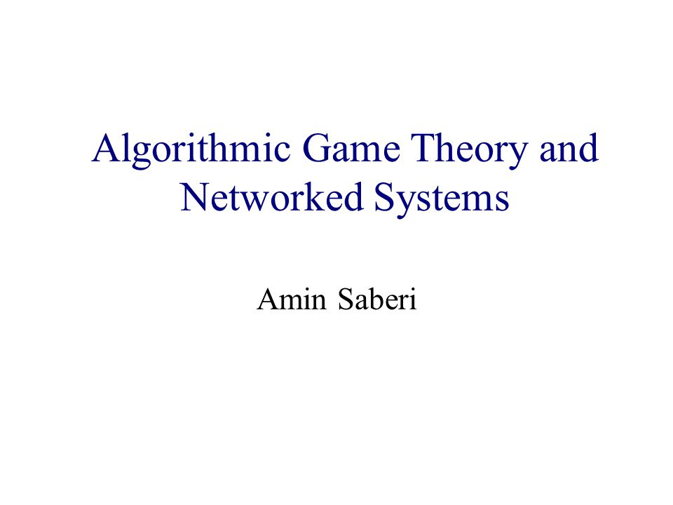 Algorithmic Game Theory and Internet Computing Amin Saberi Algorithmic Game Theory and Networked Systems