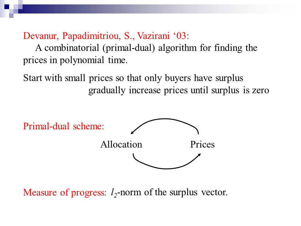 Devanur, Papadimitriou, S., Vazirani 03: A combinatorial (primal-dual) algorithm for finding the prices in polynomial time.