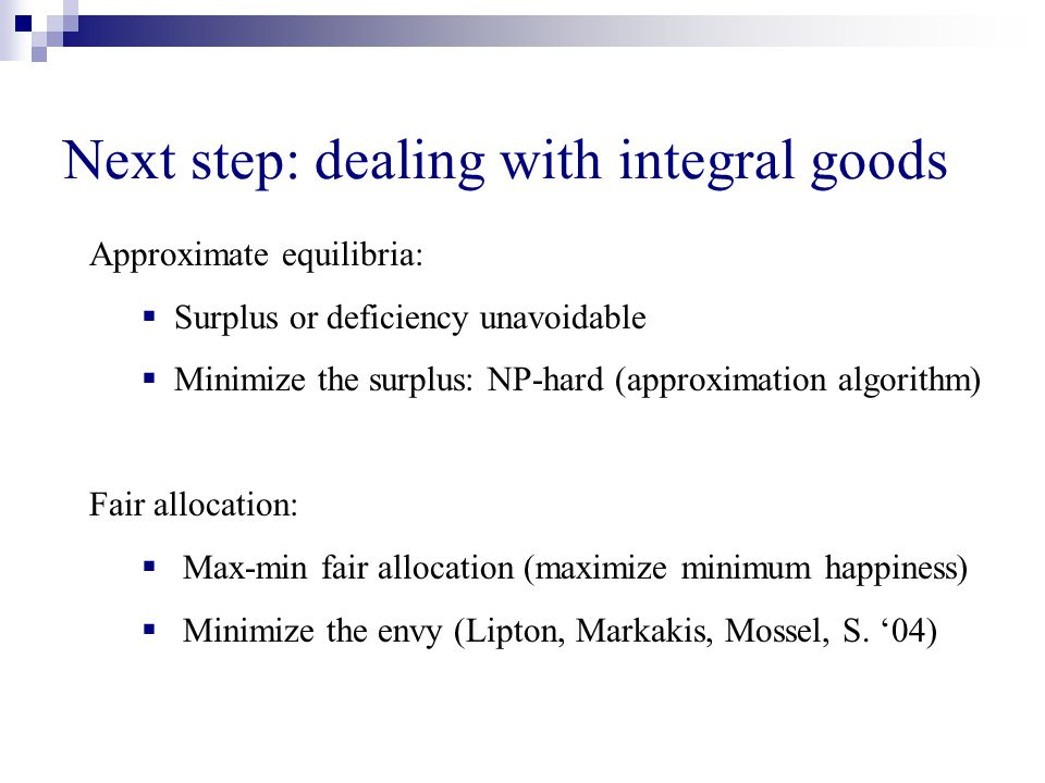 Next step: dealing with integral goods Approximate equilibria: Surplus or deficiency unavoidable Minimize the surplus: NP-hard (approximation algorithm) Fair allocation: Max-min fair allocation (maximize minimum happiness) Minimize the envy (Lipton, Markakis, Mossel, S.