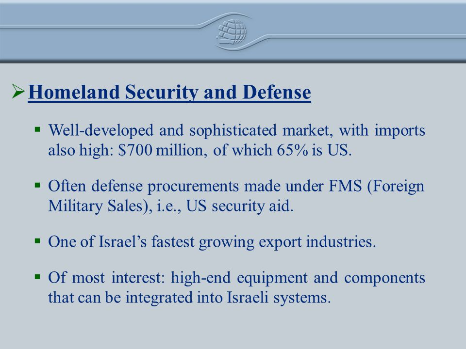 Homeland Security and Defense Well-developed and sophisticated market, with imports also high: $700 million, of which 65% is US.