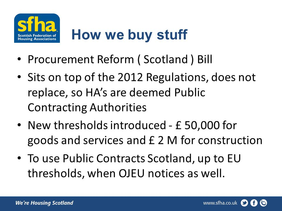 How we buy stuff Procurement Reform ( Scotland ) Bill Sits on top of the 2012 Regulations, does not replace, so HAs are deemed Public Contracting Authorities New thresholds introduced - £ 50,000 for goods and services and £ 2 M for construction To use Public Contracts Scotland, up to EU thresholds, when OJEU notices as well.