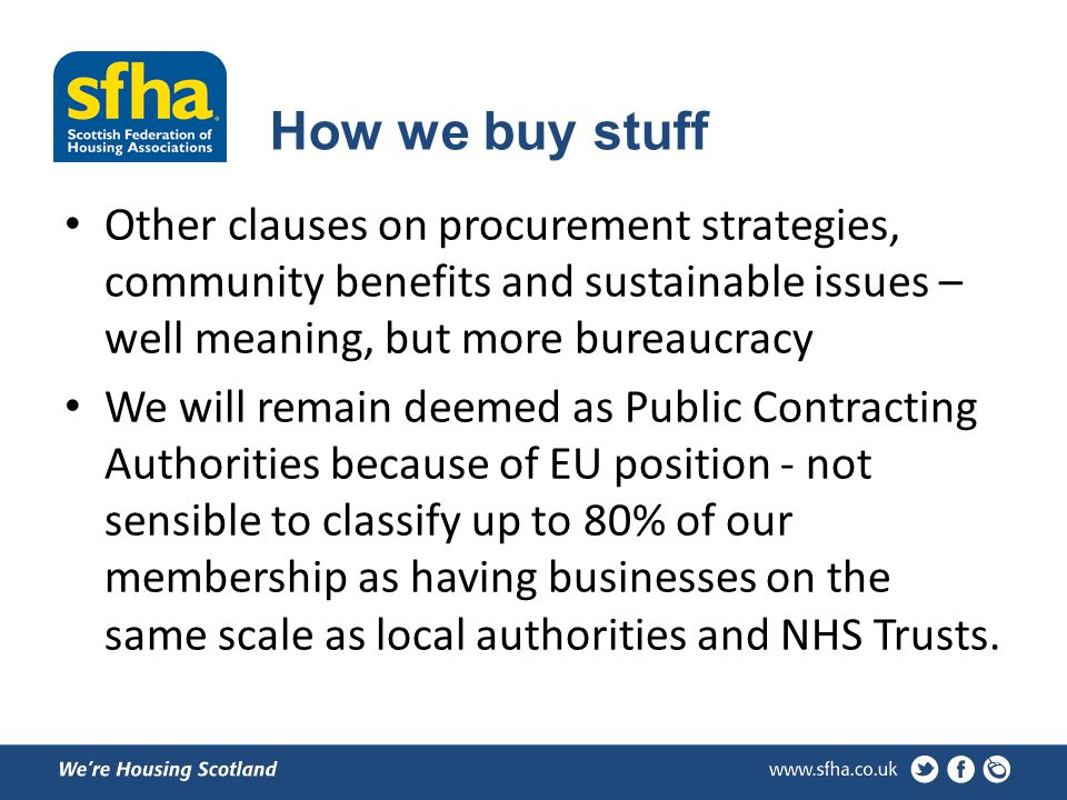 How we buy stuff Other clauses on procurement strategies, community benefits and sustainable issues – well meaning, but more bureaucracy We will remain deemed as Public Contracting Authorities because of EU position - not sensible to classify up to 80% of our membership as having businesses on the same scale as local authorities and NHS Trusts.