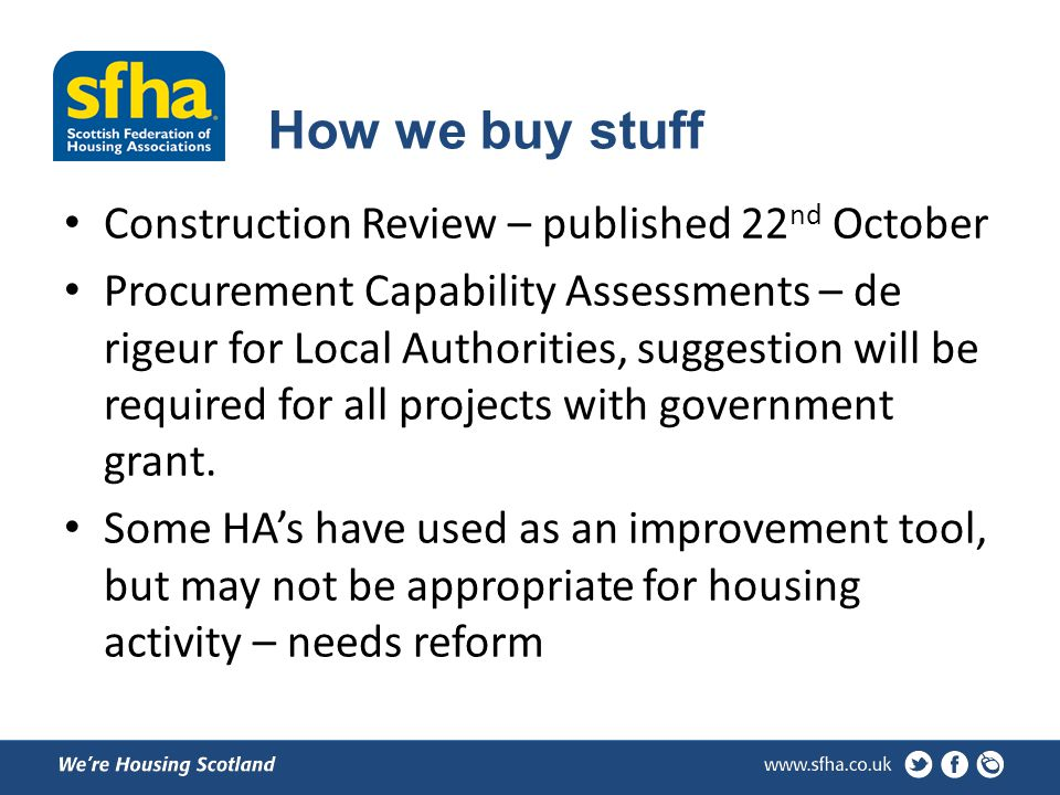 How we buy stuff Construction Review – published 22 nd October Procurement Capability Assessments – de rigeur for Local Authorities, suggestion will be required for all projects with government grant.