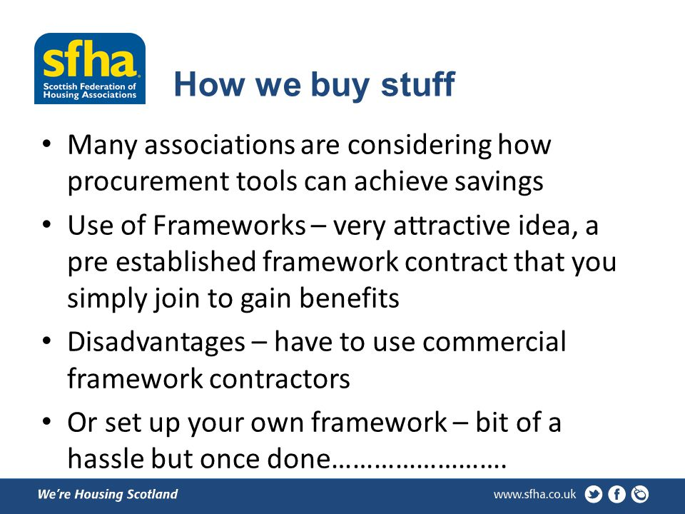 How we buy stuff Many associations are considering how procurement tools can achieve savings Use of Frameworks – very attractive idea, a pre established framework contract that you simply join to gain benefits Disadvantages – have to use commercial framework contractors Or set up your own framework – bit of a hassle but once done…………………….