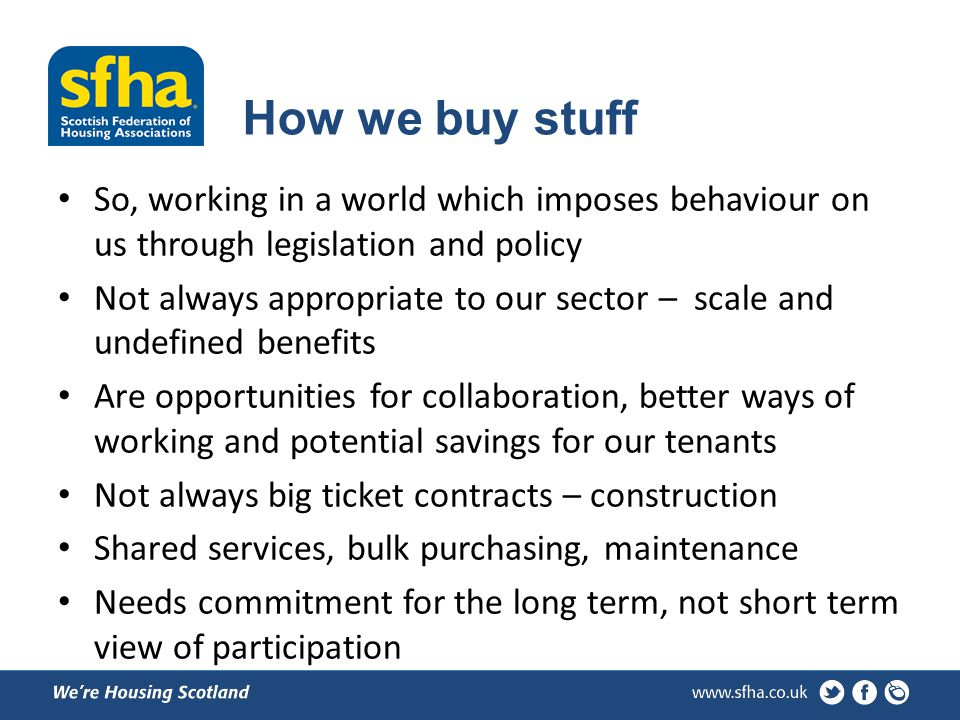 How we buy stuff So, working in a world which imposes behaviour on us through legislation and policy Not always appropriate to our sector – scale and undefined benefits Are opportunities for collaboration, better ways of working and potential savings for our tenants Not always big ticket contracts – construction Shared services, bulk purchasing, maintenance Needs commitment for the long term, not short term view of participation