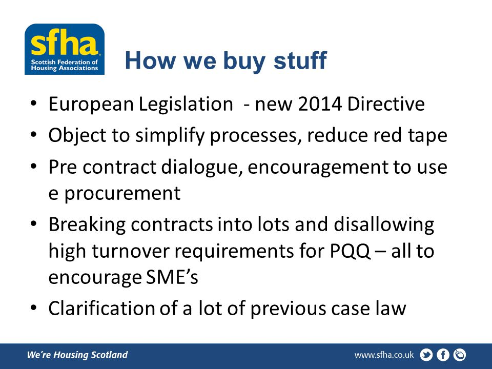 How we buy stuff European Legislation - new 2014 Directive Object to simplify processes, reduce red tape Pre contract dialogue, encouragement to use e procurement Breaking contracts into lots and disallowing high turnover requirements for PQQ – all to encourage SMEs Clarification of a lot of previous case law