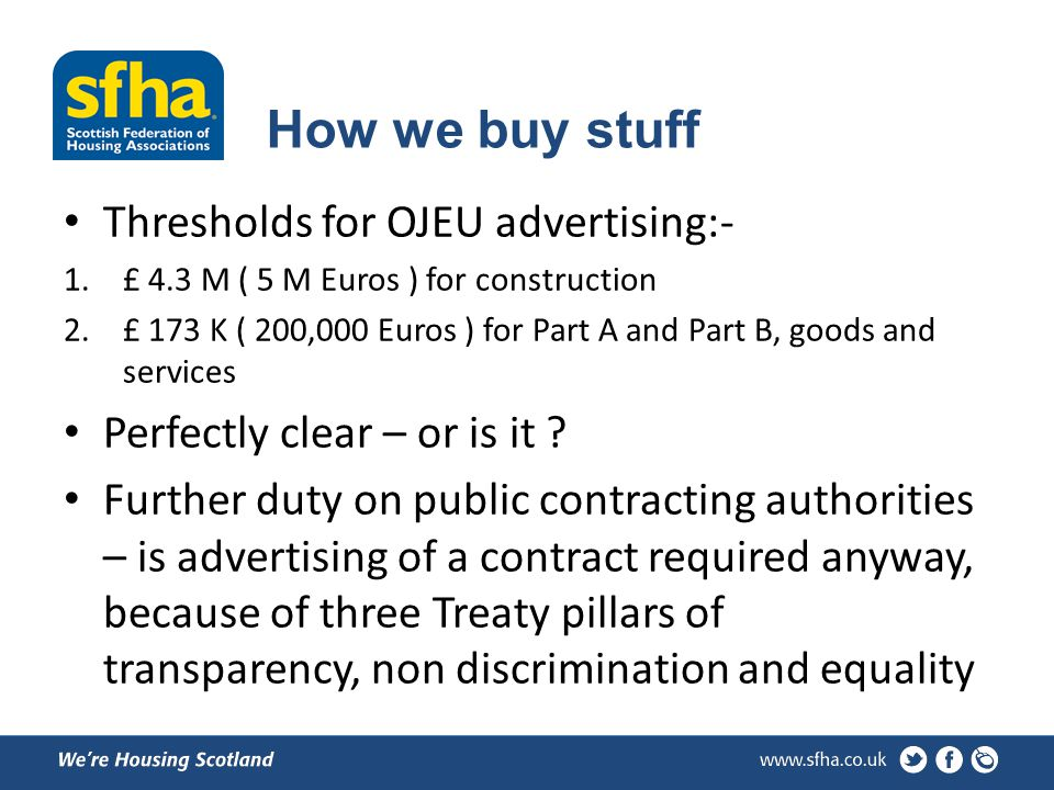 How we buy stuff Thresholds for OJEU advertising:- 1.£ 4.3 M ( 5 M Euros ) for construction 2.£ 173 K ( 200,000 Euros ) for Part A and Part B, goods and services Perfectly clear – or is it .