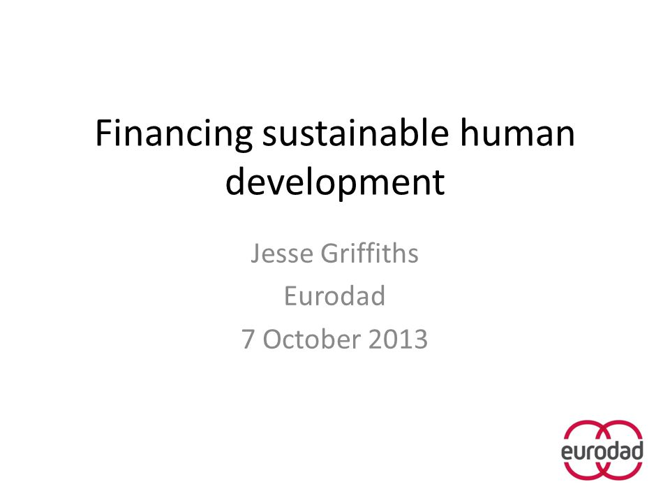 Financing sustainable human development Jesse Griffiths Eurodad 7 October 2013