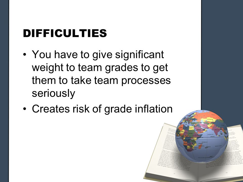 DIFFICULTIES You have to give significant weight to team grades to get them to take team processes seriously Creates risk of grade inflation