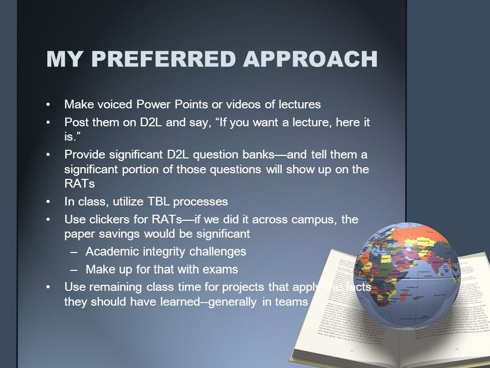 MY PREFERRED APPROACH Make voiced Power Points or videos of lectures Post them on D2L and say, If you want a lecture, here it is. Provide significant