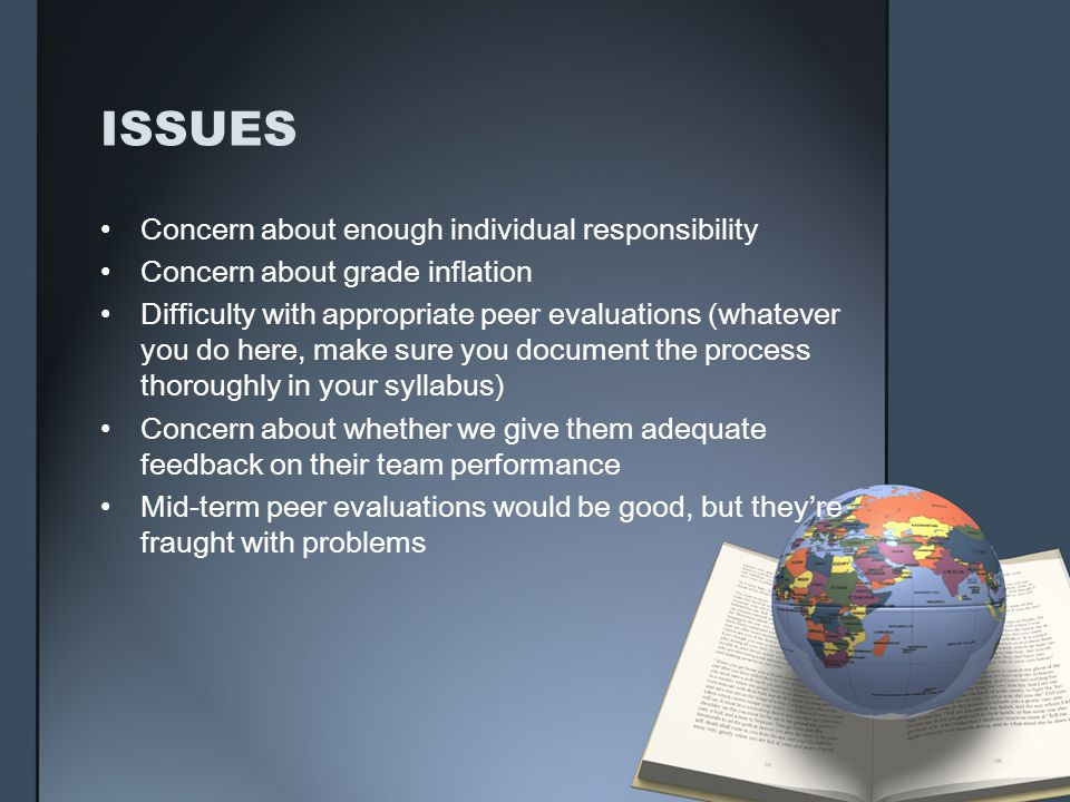 ISSUES Concern about enough individual responsibility Concern about grade inflation Difficulty with appropriate peer evaluations (whatever you do here, make sure you document the process thoroughly in your syllabus) Concern about whether we give them adequate feedback on their team performance Mid-term peer evaluations would be good, but theyre fraught with problems
