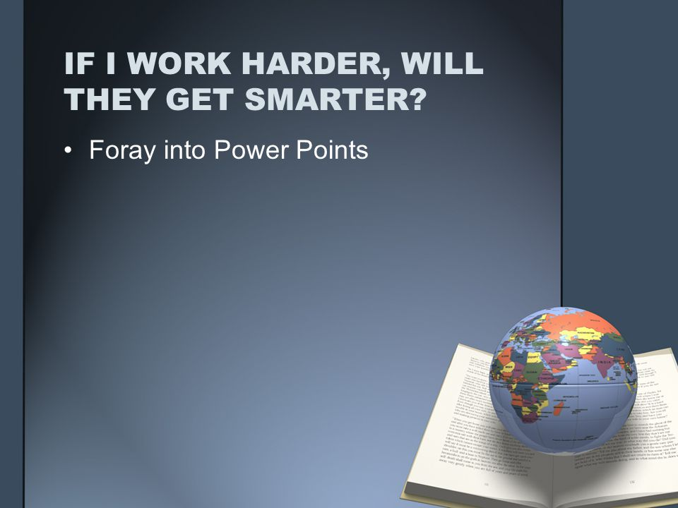 IF I WORK HARDER, WILL THEY GET SMARTER Foray into Power Points