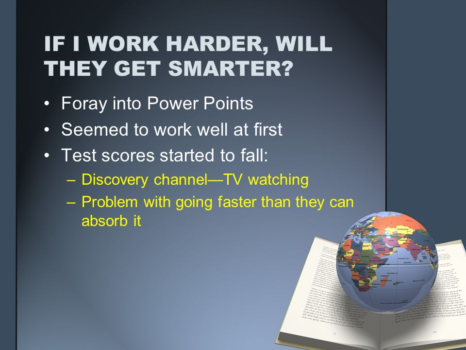 IF I WORK HARDER, WILL THEY GET SMARTER? Foray into Power Points Seemed to work well at first Test scores started to fall: –Discovery channelTV watchi