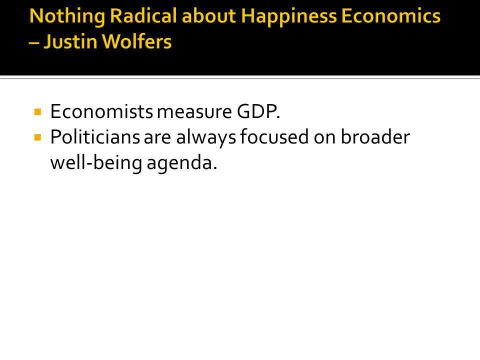 Economists measure GDP. Politicians are always focused on broader well-being agenda.