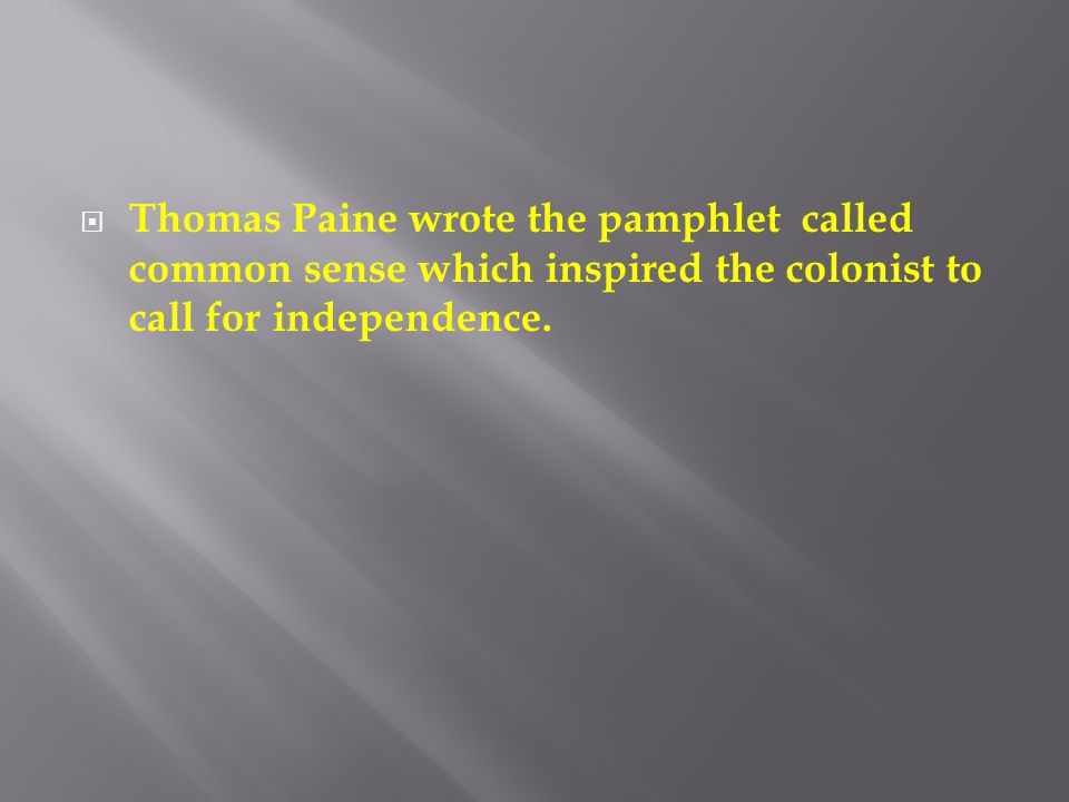 Thomas Paine wrote the pamphlet called common sense which inspired the colonist to call for independence.