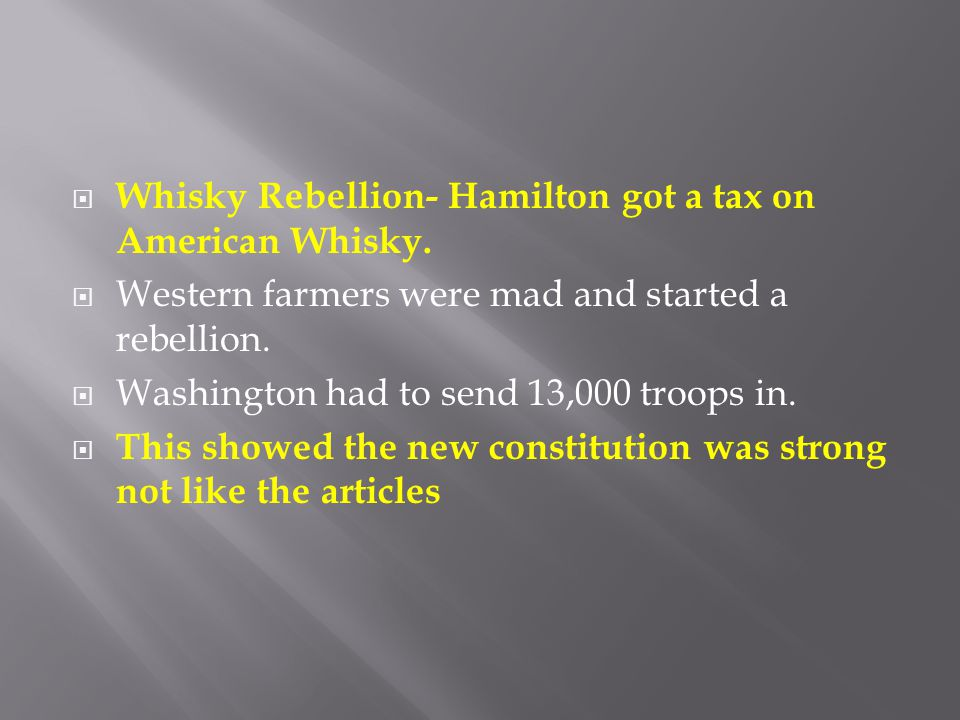 Whisky Rebellion- Hamilton got a tax on American Whisky.