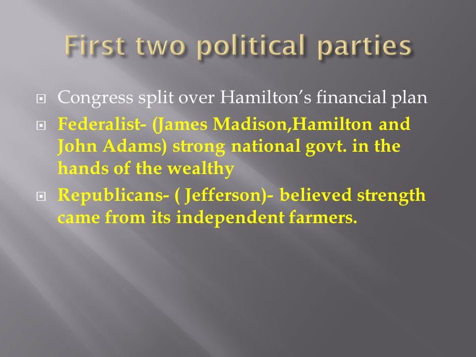 Congress split over Hamiltons financial plan Federalist- (James Madison,Hamilton and John Adams) strong national govt.