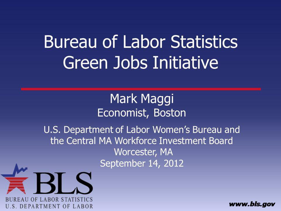 Bureau of Labor Statistics Green Jobs Initiative Mark Maggi Economist, Boston U.S. Department of Labor Womens Bureau and the Central MA Workforce Inve
