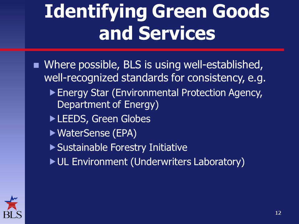 Identifying Green Goods and Services Where possible, BLS is using well-established, well-recognized standards for consistency, e.g.