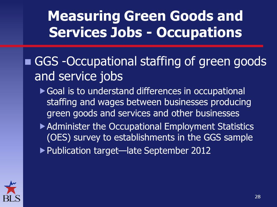 Measuring Green Goods and Services Jobs - Occupations GGS -Occupational staffing of green goods and service jobs Goal is to understand differences in occupational staffing and wages between businesses producing green goods and services and other businesses Administer the Occupational Employment Statistics (OES) survey to establishments in the GGS sample Publication targetlate September