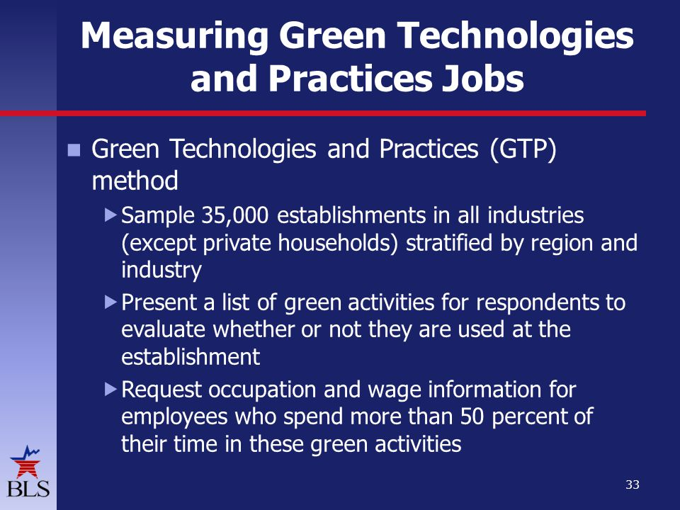 Measuring Green Technologies and Practices Jobs Green Technologies and Practices (GTP) method Sample 35,000 establishments in all industries (except private households) stratified by region and industry Present a list of green activities for respondents to evaluate whether or not they are used at the establishment Request occupation and wage information for employees who spend more than 50 percent of their time in these green activities 33