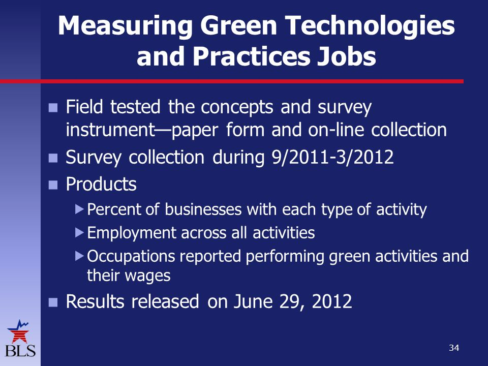 Measuring Green Technologies and Practices Jobs Field tested the concepts and survey instrumentpaper form and on-line collection Survey collection during 9/2011-3/2012 Products Percent of businesses with each type of activity Employment across all activities Occupations reported performing green activities and their wages Results released on June 29, 2012 34