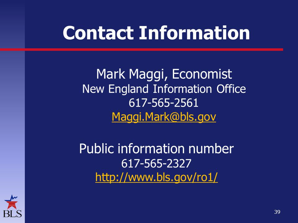 Contact Information Mark Maggi, Economist New England Information Office 617-565-2561 Maggi.Mark@bls.gov Public information number 617-565-2327 http://www.bls.gov/ro1/ 39