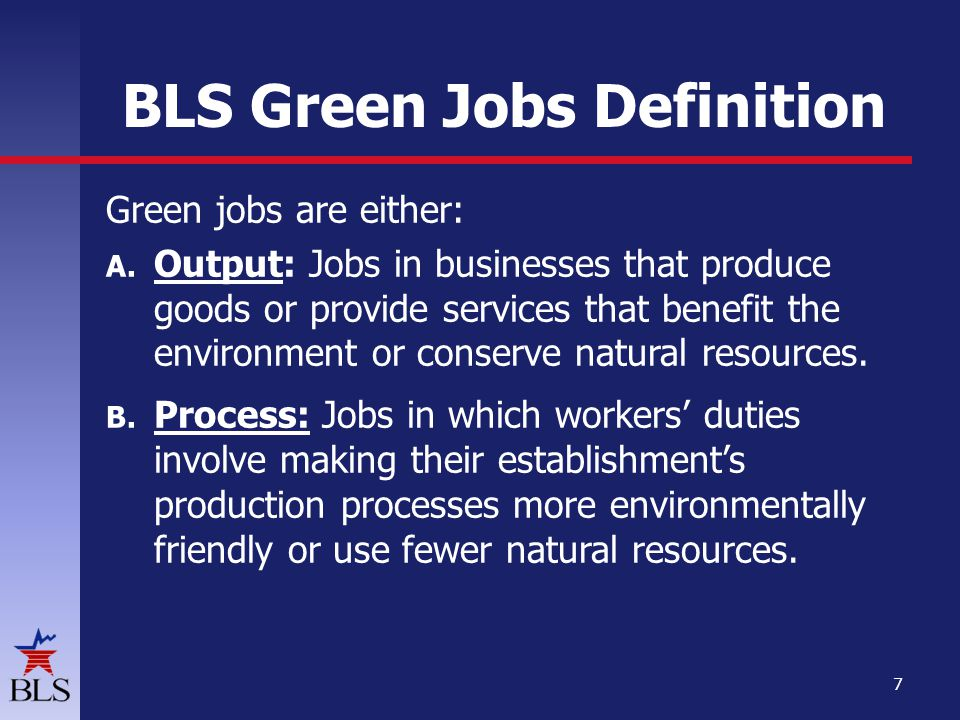 BLS Green Jobs Definition Green jobs are either: A. Output: Jobs in businesses that produce goods or provide services that benefit the environment or