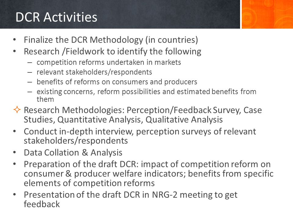 DCR Activities Finalize the DCR Methodology (in countries) Research /Fieldwork to identify the following – competition reforms undertaken in markets – relevant stakeholders/respondents – benefits of reforms on consumers and producers – existing concerns, reform possibilities and estimated benefits from them Research Methodologies: Perception/Feedback Survey, Case Studies, Quantitative Analysis, Qualitative Analysis Conduct in-depth interview, perception surveys of relevant stakeholders/respondents Data Collation & Analysis Preparation of the draft DCR: impact of competition reform on consumer & producer welfare indicators; benefits from specific elements of competition reforms Presentation of the draft DCR in NRG-2 meeting to get feedback