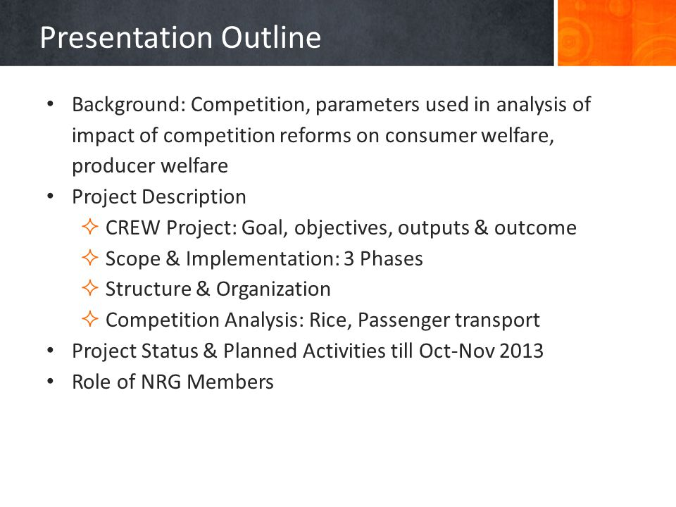 Presentation Outline Background: Competition, parameters used in analysis of impact of competition reforms on consumer welfare, producer welfare Project Description CREW Project: Goal, objectives, outputs & outcome Scope & Implementation: 3 Phases Structure & Organization Competition Analysis: Rice, Passenger transport Project Status & Planned Activities till Oct-Nov 2013 Role of NRG Members
