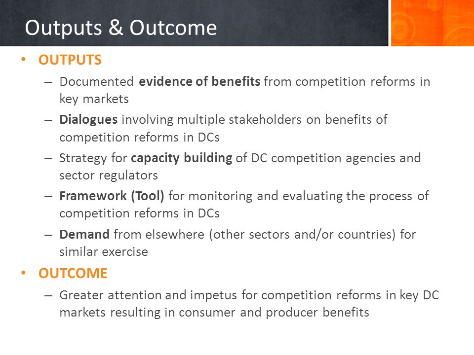 Outputs & Outcome OUTPUTS – Documented evidence of benefits from competition reforms in key markets – Dialogues involving multiple stakeholders on benefits of competition reforms in DCs – Strategy for capacity building of DC competition agencies and sector regulators – Framework (Tool) for monitoring and evaluating the process of competition reforms in DCs – Demand from elsewhere (other sectors and/or countries) for similar exercise OUTCOME – Greater attention and impetus for competition reforms in key DC markets resulting in consumer and producer benefits