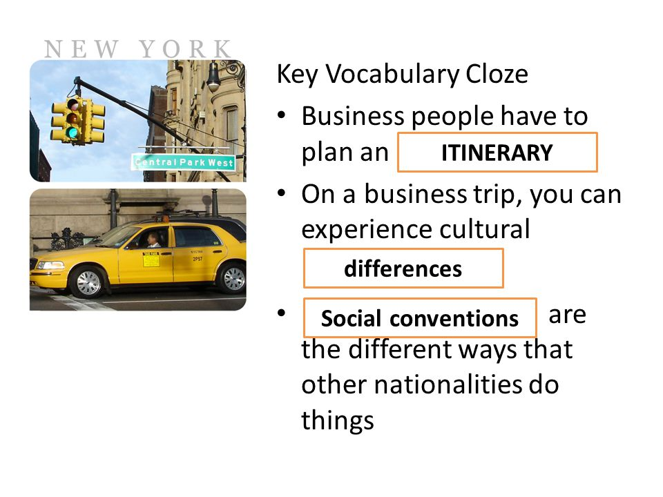 Key Vocabulary Cloze Business people have to plan an On a business trip, you can experience cultural are the different ways that other nationalities do things ITINERARY differences Social conventions