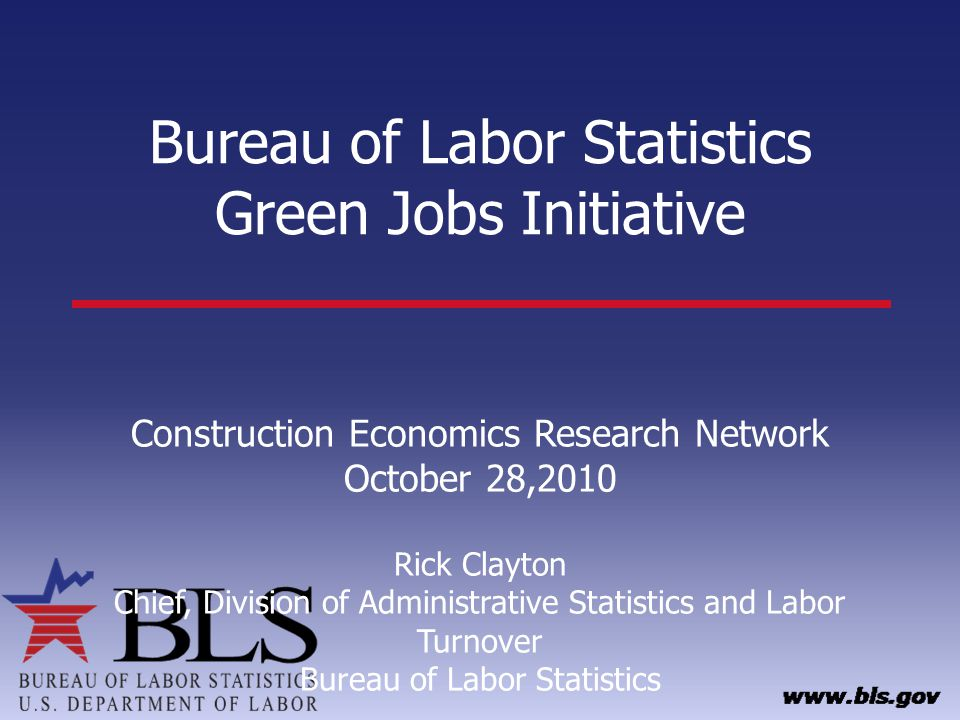 Bureau of Labor Statistics Green Jobs Initiative Construction Economics Research Network October 28,2010 Rick Clayton Chief, Division of Administrative Statistics and Labor Turnover Bureau of Labor Statistics
